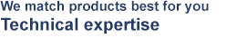 We match products best for you Technical expertise